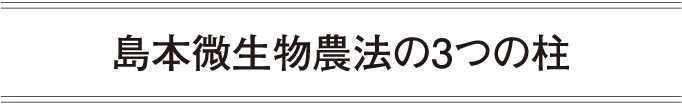 島本微生物農法の3つの柱